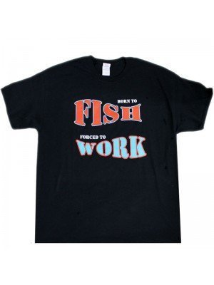 """""""Born To Fish Forced To Work"""" T-Shirt"""
