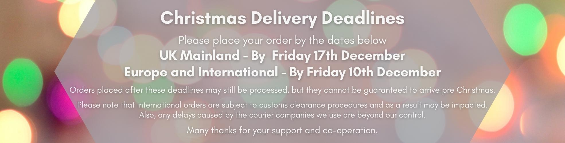 Christmas Deliveries Please place your orders online by dates below for delivery before Christmas. UK Mainland Customer - By 18th December Europe and International - By 14th December We will try our best to prepare them as quickly as possible and dispatch for delivery before Christmas. Any orders placed after these deadline dates may be delivered in the New Year.