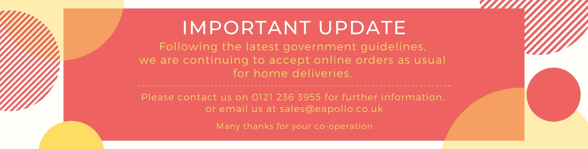 Important Update Following the latest government guidelines, we are continuing to accept online orders as usual for home deliveries. ------------------------------------------------------------------------------ Please contact us on 0121 236 3955 for further information, or email us at sales@eapollo.co.uk Many thanks for your co-operation