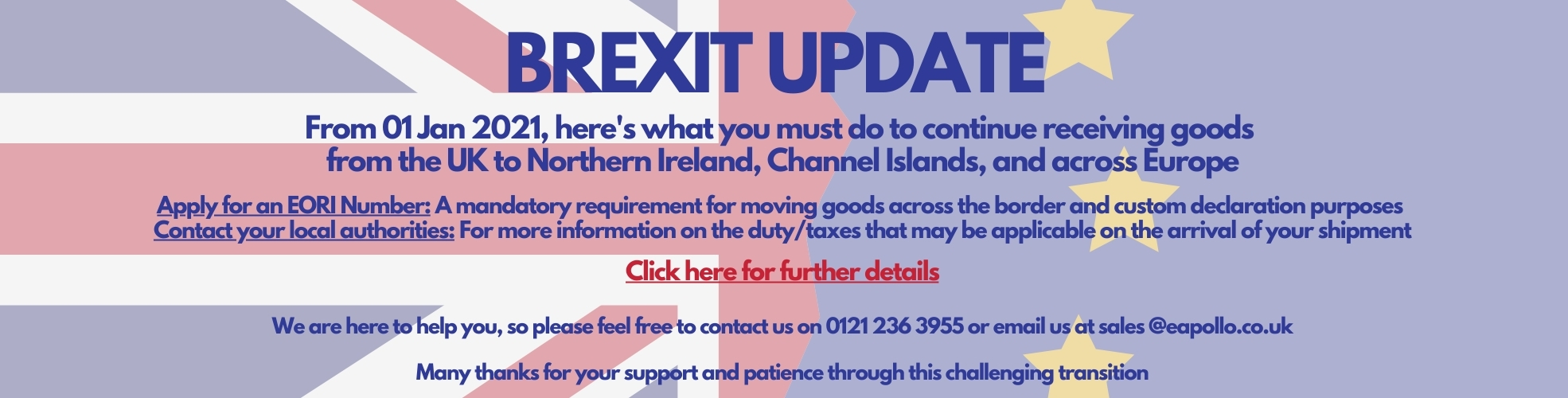 BREXIT UPDATE From 01 Jan 2021, here's what you must do to continue receiving goods from the UK to Northern Ireland, Channel Islands, and across Europe Apply for an EORI Number: A mandatory requirement for moving goods across the border and custom declaration purposes Contact your local authorities: To receive more information on duty/taxes that may be applicable on the arrival of your shipment Click here for further details You can also contact us on 0121 236 3955 or email us at sales @eapollo.co.uk Many thanks for your support and patience through this challenging transition.