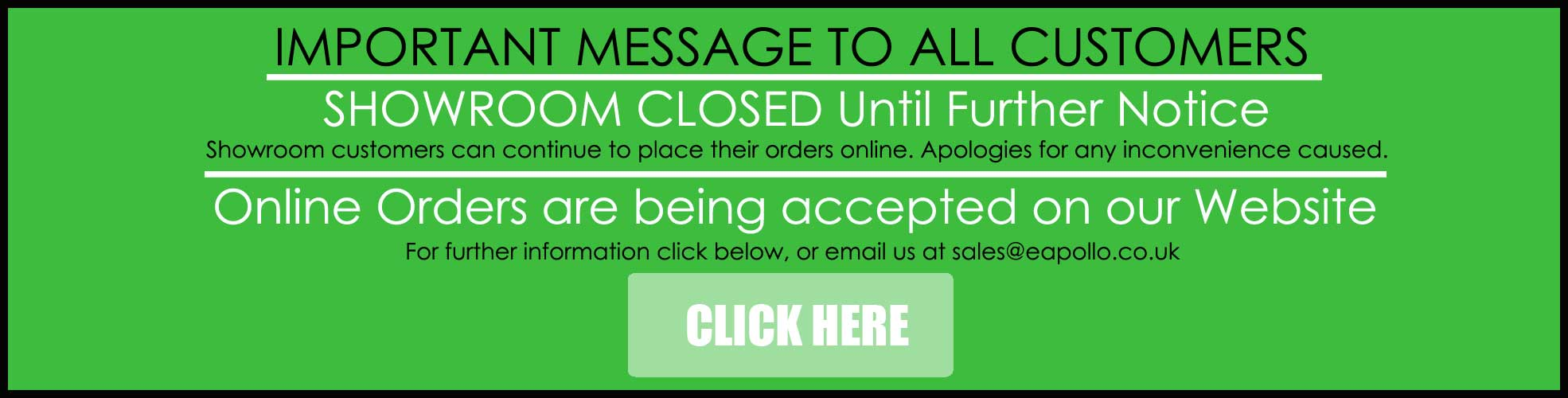 Important message to all our Showroom & Website Customers Showroom is CLOSED until further notice Please place orders online, by email or by phone. Website Orders are still being accepted. For more information, please email us at sales@eapollo.co.uk