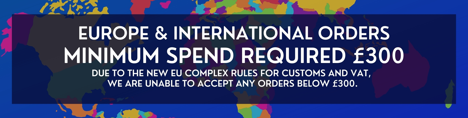 EUROPE & InternationAL ORDERS MINIMUM SPEND REQUIRED £300 Due to the new EU complex rules for customs and vat, we are unable to accept any orders below £300